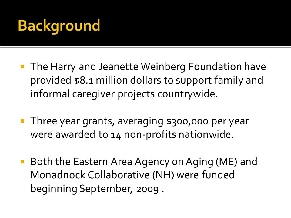  The Harry and Jeanette Weinberg Foundation have provided $8.1 million dollars to support family and informal caregiver projects countrywide.
