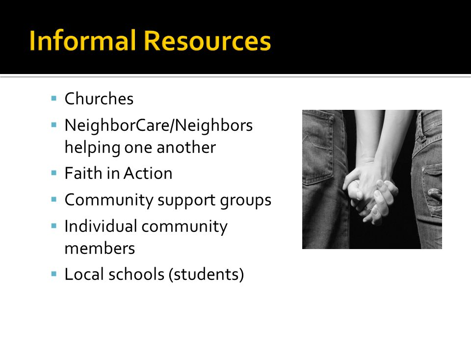  Churches  NeighborCare/Neighbors helping one another  Faith in Action  Community support groups  Individual community members  Local schools (students)