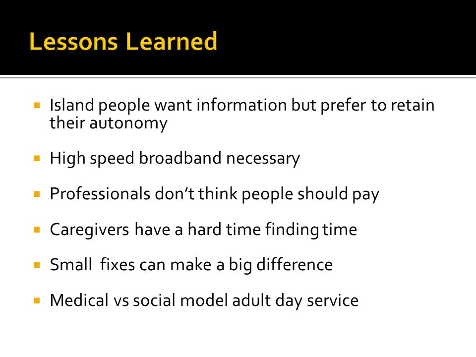  Island people want information but prefer to retain their autonomy  High speed broadband necessary  Professionals don't think people should pay  Caregivers have a hard time finding time  Small fixes can make a big difference  Medical vs social model adult day service