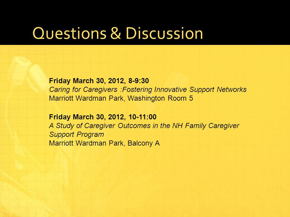 Questions & Discussion Friday March 30, 2012, 10-11:00 A Study of Caregiver Outcomes in the NH Family Caregiver Support Program Marriott Wardman Park, Balcony A Friday March 30, 2012, 8-9:30 Caring for Caregivers :Fostering Innovative Support Networks Marriott Wardman Park, Washington Room 5