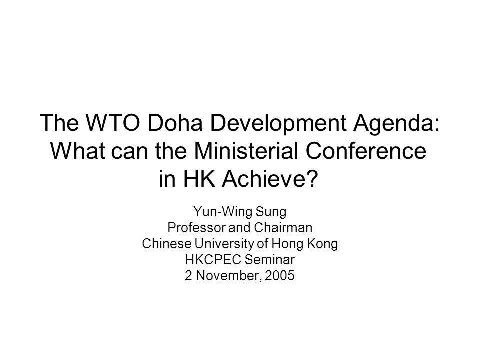 The WTO Doha Development Agenda: What can the Ministerial Conference in HK Achieve? Yun-Wing Sung Professor and Chairman Chinese University of Hong Ko