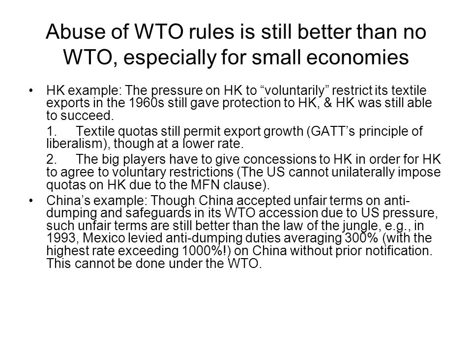 Abuse of WTO rules is still better than no WTO, especially for small economies HK example: The pressure on HK to voluntarily restrict its textile exports in the 1960s still gave protection to HK, & HK was still able to succeed.