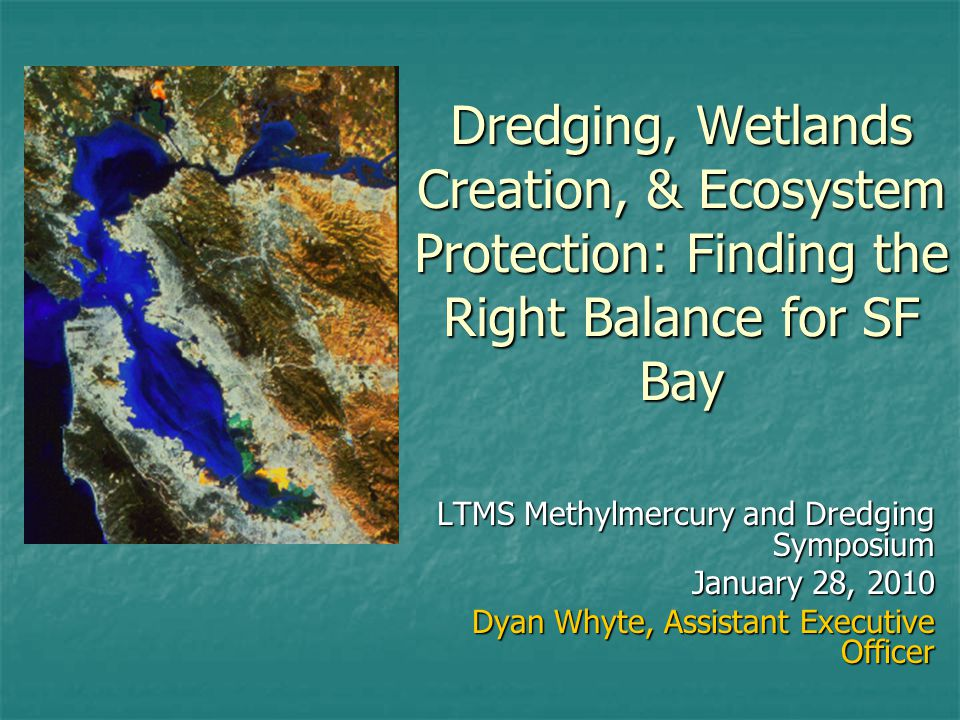 Dredging, Wetlands Creation, & Ecosystem Protection: Finding the Right Balance for SF Bay LTMS Methylmercury and Dredging Symposium January 28, 2010 Dyan Whyte, Assistant Executive Officer