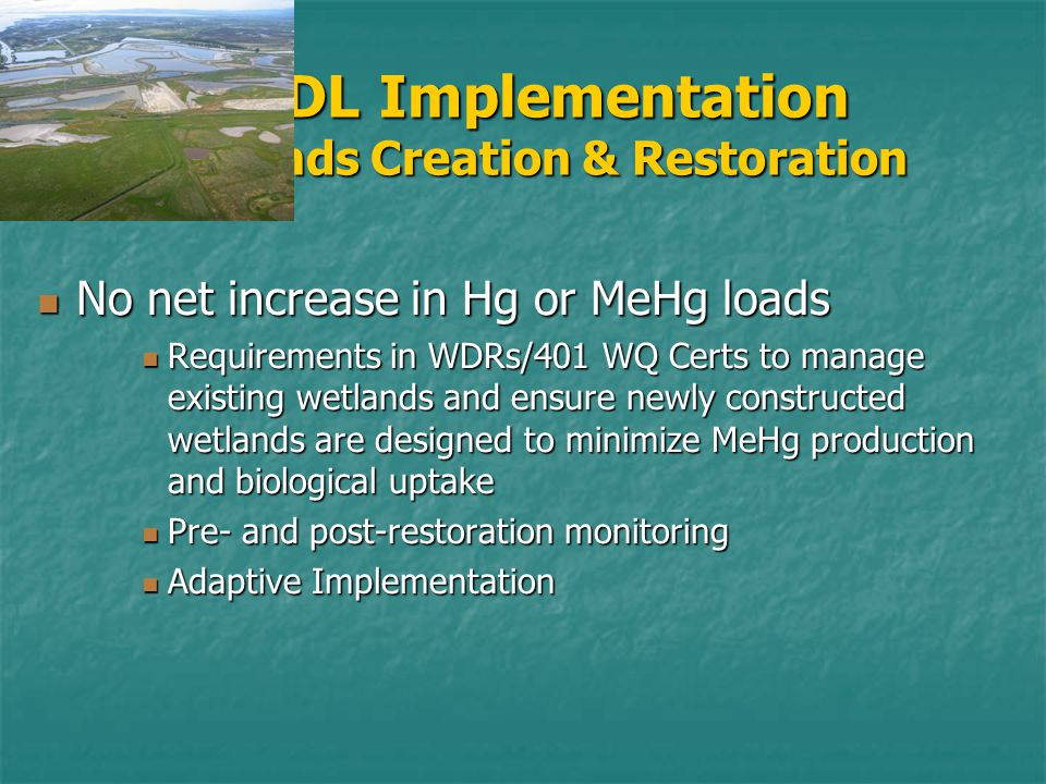 TMDL Implementation Wetlands Creation & Restoration No net increase in Hg or MeHg loads No net increase in Hg or MeHg loads Requirements in WDRs/401 WQ Certs to manage existing wetlands and ensure newly constructed wetlands are designed to minimize MeHg production and biological uptake Requirements in WDRs/401 WQ Certs to manage existing wetlands and ensure newly constructed wetlands are designed to minimize MeHg production and biological uptake Pre- and post-restoration monitoring Pre- and post-restoration monitoring Adaptive Implementation Adaptive Implementation