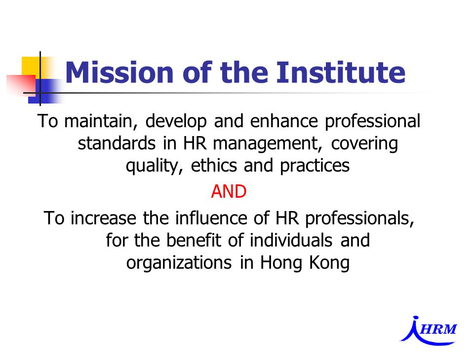 Mission of the Institute To maintain, develop and enhance professional standards in HR management, covering quality, ethics and practices AND To increase the influence of HR professionals, for the benefit of individuals and organizations in Hong Kong