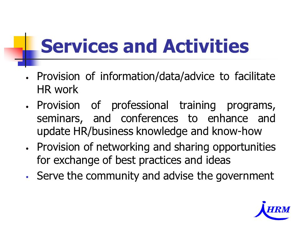 Services and Activities Provision of information/data/advice to facilitate HR work Provision of professional training programs, seminars, and conferences to enhance and update HR/business knowledge and know-how Provision of networking and sharing opportunities for exchange of best practices and ideas  Serve the community and advise the government