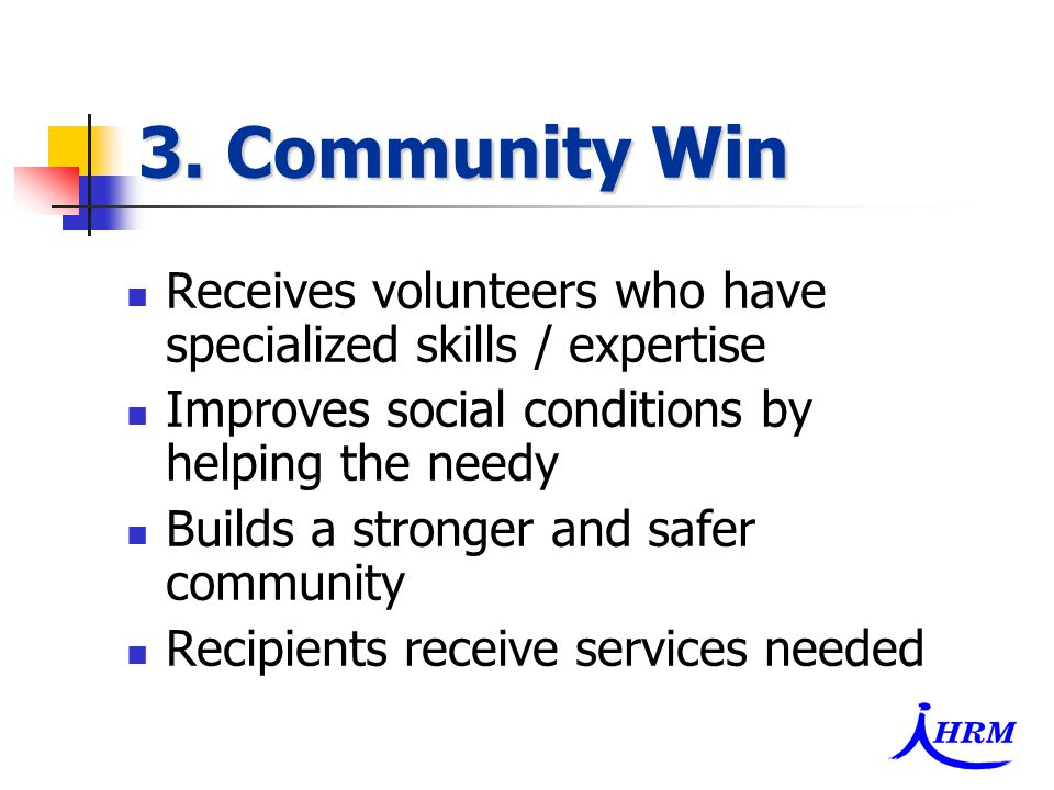3. Community Win Receives volunteers who have specialized skills / expertise Improves social conditions by helping the needy Builds a stronger and saf