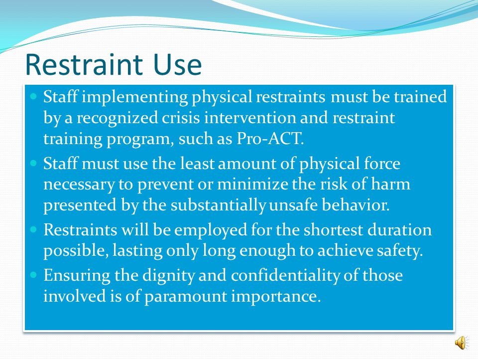 Restraint Use Physical restraint (holds and seclusion) is used as an action of last resort, under the following conditions: When an individual's behav