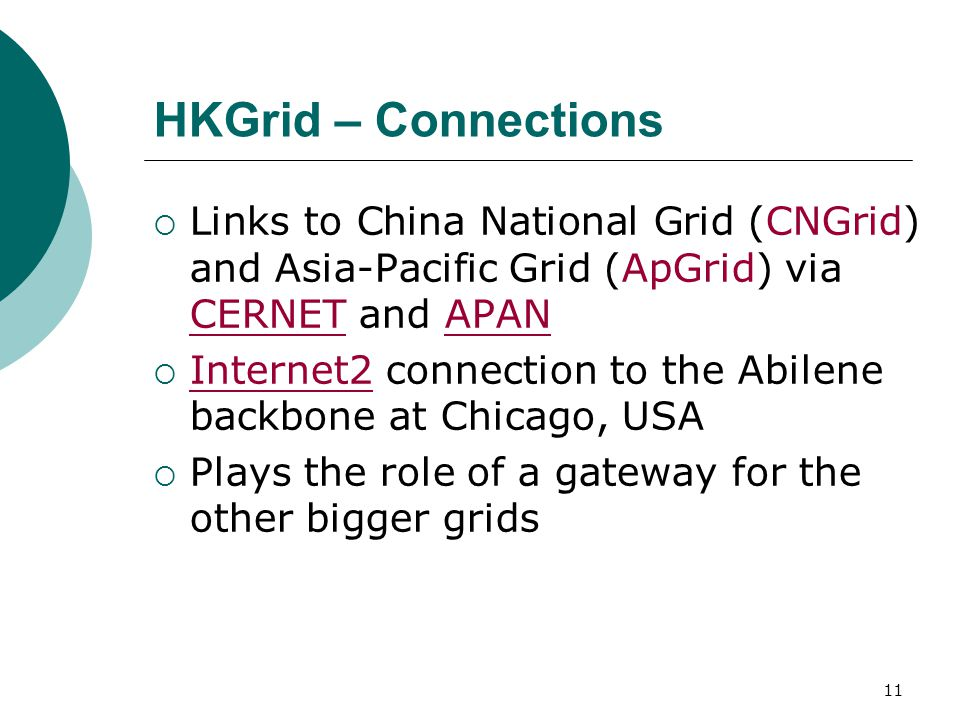 11 HKGrid – Connections  Links to China National Grid (CNGrid) and Asia-Pacific Grid (ApGrid) via CERNET and APAN  Internet2 connection to the Abilene backbone at Chicago, USA  Plays the role of a gateway for the other bigger grids