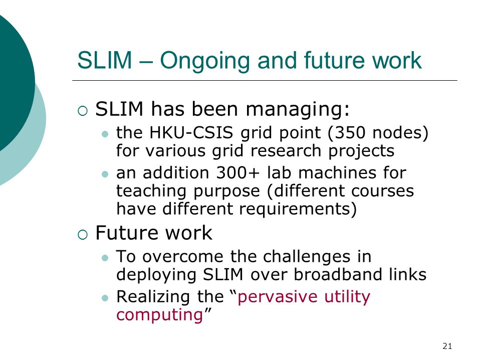 21 SLIM – Ongoing and future work  SLIM has been managing: the HKU-CSIS grid point (350 nodes) for various grid research projects an addition 300+ lab machines for teaching purpose (different courses have different requirements)  Future work To overcome the challenges in deploying SLIM over broadband links Realizing the pervasive utility computing