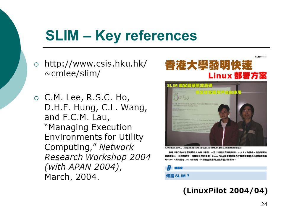 "24 SLIM – Key references  http://www.csis.hku.hk/ ~cmlee/slim/  C.M. Lee, R.S.C. Ho, D.H.F. Hung, C.L. Wang, and F.C.M. Lau, ""Managing Execution Env"