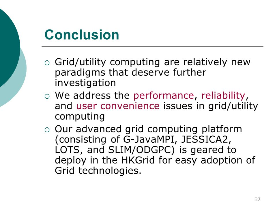 37 Conclusion  Grid/utility computing are relatively new paradigms that deserve further investigation  We address the performance, reliability, and user convenience issues in grid/utility computing  Our advanced grid computing platform (consisting of G-JavaMPI, JESSICA2, LOTS, and SLIM/ODGPC) is geared to deploy in the HKGrid for easy adoption of Grid technologies.