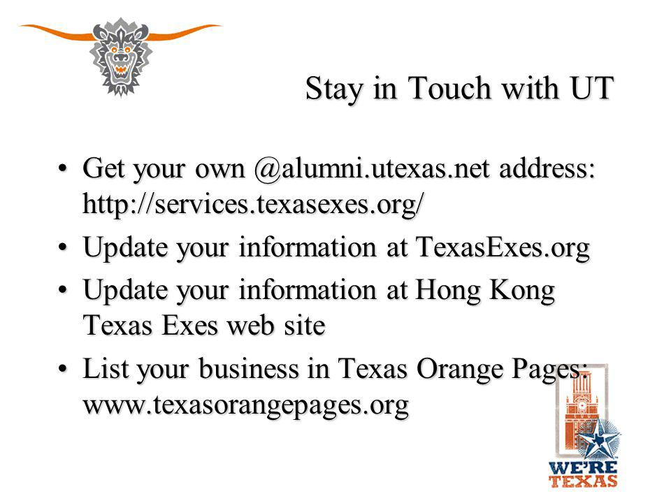 Stay in Touch with UT Get your own @alumni.utexas.net address: http://services.texasexes.org/Get your own @alumni.utexas.net address: http://services.