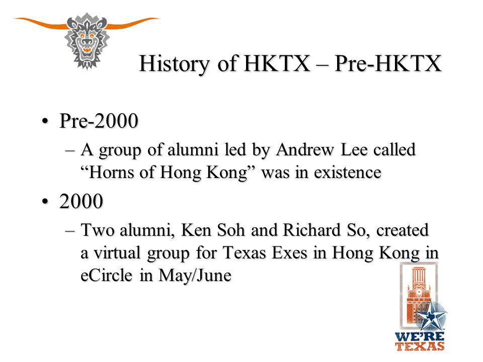 "History of HKTX – Pre-HKTX Pre-2000Pre-2000 –A group of alumni led by Andrew Lee called ""Horns of Hong Kong"" was in existence 20002000 –Two alumni, Ke"