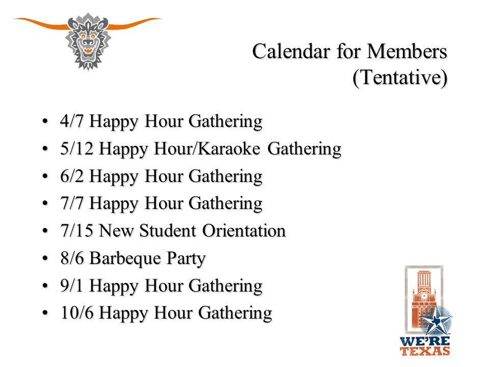Calendar for Members (continued) (Tentative) 11/3 Happy Hour Gathering11/3 Happy Hour Gathering 11/25 Thanksgiving Dinner11/25 Thanksgiving Dinner TBD Longhorn Bowl Game Viewing PartyTBD Longhorn Bowl Game Viewing Party 1/5 Happy Hour Gathering1/5 Happy Hour Gathering 2/2 Happy Hour Gathering2/2 Happy Hour Gathering 3/5 Texas Independence Day + Spring Dinner and Annual General Meeting3/5 Texas Independence Day + Spring Dinner and Annual General Meeting Texas Football Games ViewingTexas Football Games Viewing