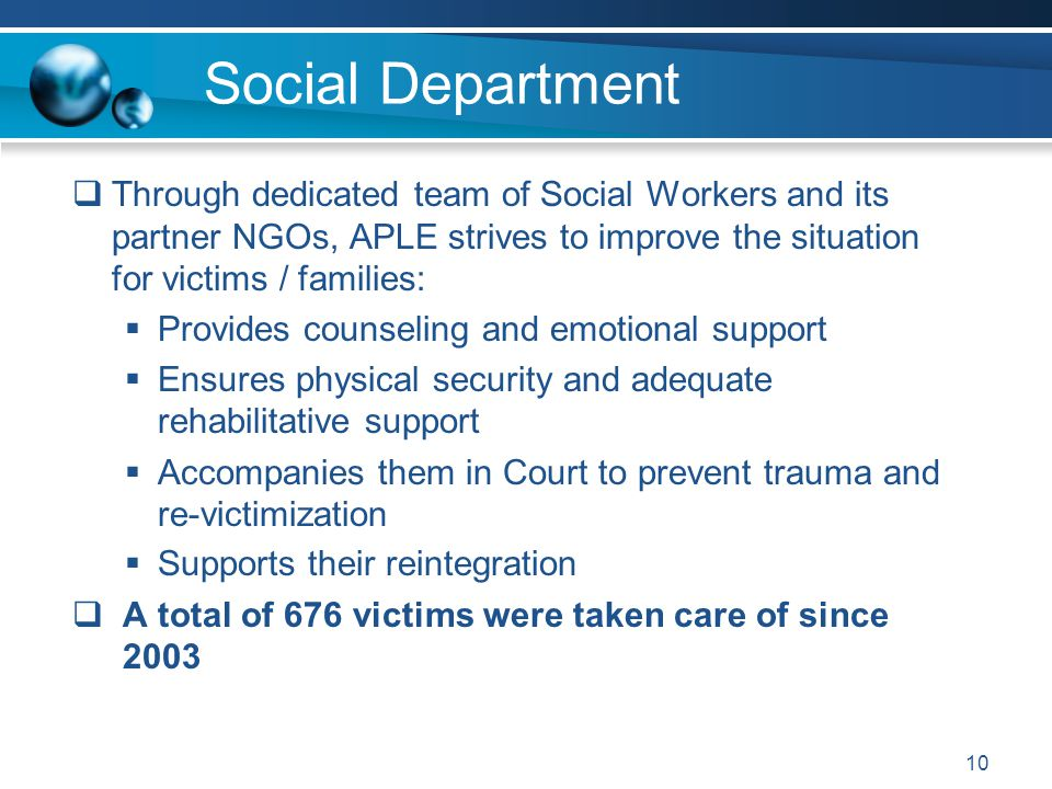 Social Department  Through dedicated team of Social Workers and its partner NGOs, APLE strives to improve the situation for victims / families:  Pro