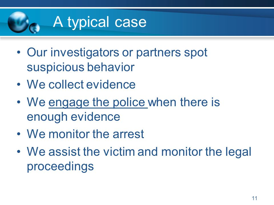 A typical case Our investigators or partners spot suspicious behavior We collect evidence We engage the police when there is enough evidence We monitor the arrest We assist the victim and monitor the legal proceedings 11