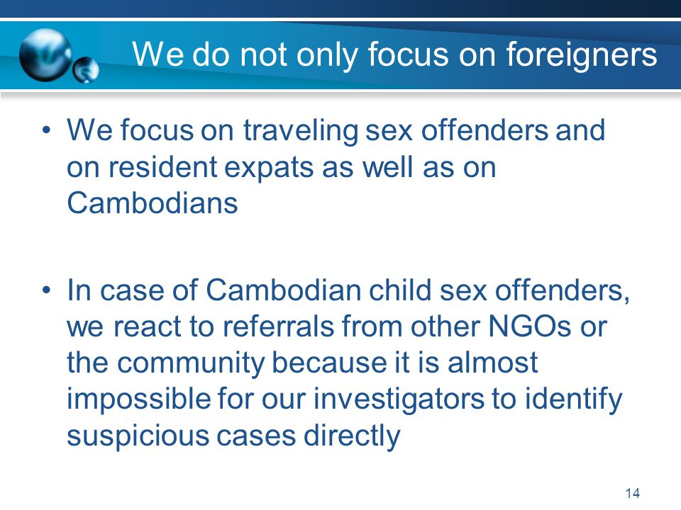 We do not only focus on foreigners We focus on traveling sex offenders and on resident expats as well as on Cambodians In case of Cambodian child sex