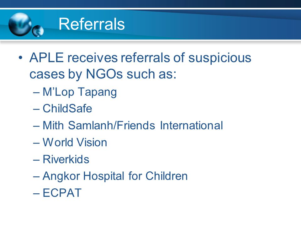 Referrals APLE receives referrals of suspicious cases by NGOs such as: –M'Lop Tapang –ChildSafe –Mith Samlanh/Friends International –World Vision –Riverkids –Angkor Hospital for Children –ECPAT