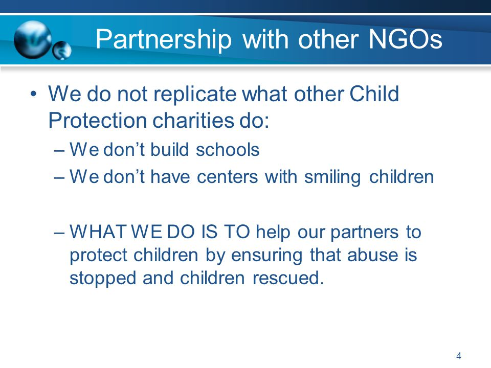 Partnership with other NGOs We do not replicate what other Child Protection charities do: –We don't build schools –We don't have centers with smiling children –WHAT WE DO IS TO help our partners to protect children by ensuring that abuse is stopped and children rescued.