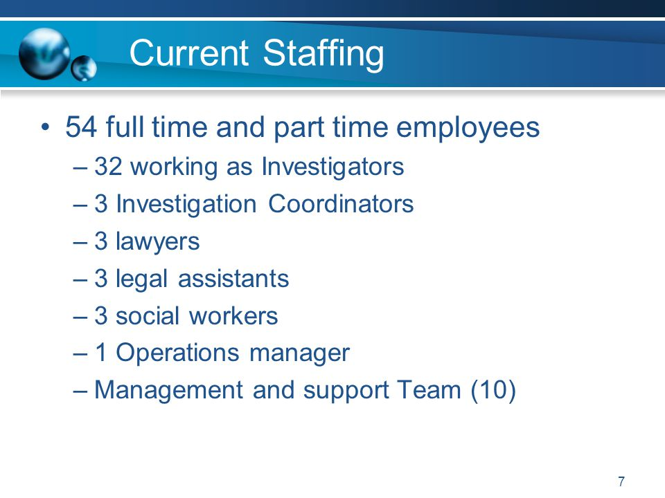 Current Staffing 54 full time and part time employees –32 working as Investigators –3 Investigation Coordinators –3 lawyers –3 legal assistants –3 social workers –1 Operations manager –Management and support Team (10) 7
