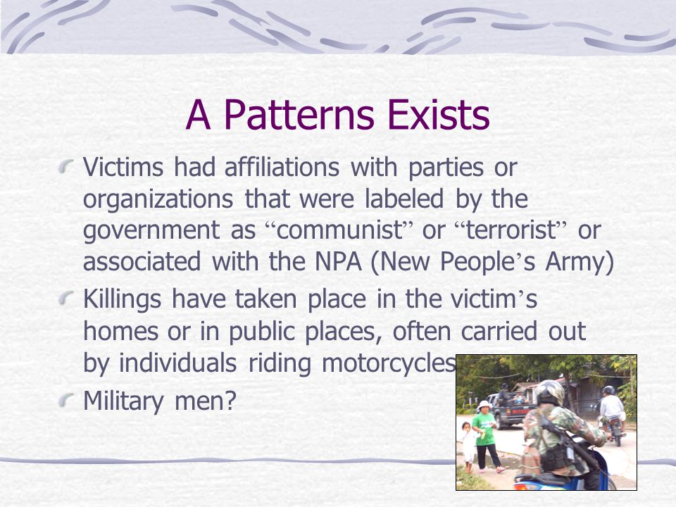 A Patterns Exists Victims had affiliations with parties or organizations that were labeled by the government as communist or terrorist or associated with the NPA (New People ' s Army) Killings have taken place in the victim ' s homes or in public places, often carried out by individuals riding motorcycles.