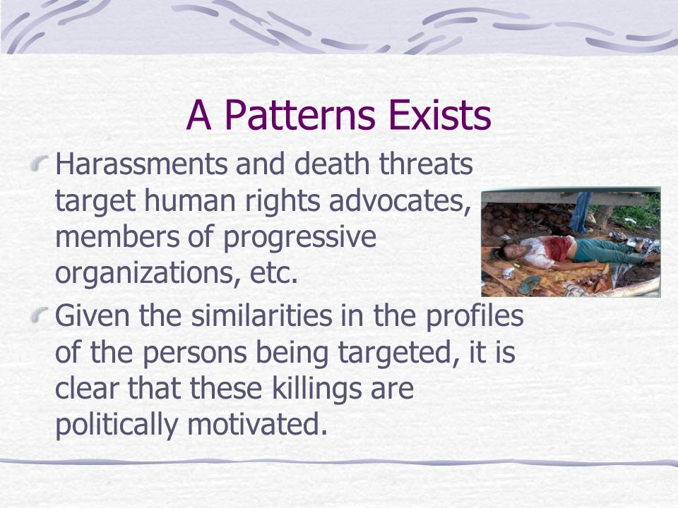 A Patterns Exists Harassments and death threats target human rights advocates, members of progressive organizations, etc.