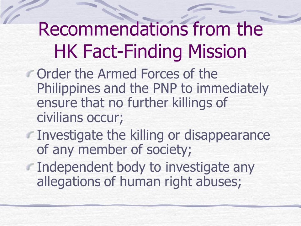 Recommendations from the HK Fact-Finding Mission Order the Armed Forces of the Philippines and the PNP to immediately ensure that no further killings of civilians occur; Investigate the killing or disappearance of any member of society; Independent body to investigate any allegations of human right abuses;