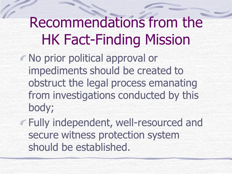 Recommendations from the HK Fact-Finding Mission No prior political approval or impediments should be created to obstruct the legal process emanating from investigations conducted by this body; Fully independent, well-resourced and secure witness protection system should be established.