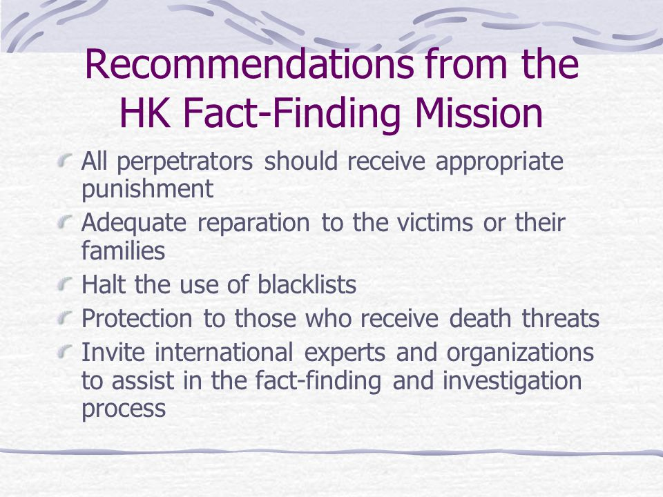 Recommendations from the HK Fact-Finding Mission All perpetrators should receive appropriate punishment Adequate reparation to the victims or their families Halt the use of blacklists Protection to those who receive death threats Invite international experts and organizations to assist in the fact-finding and investigation process