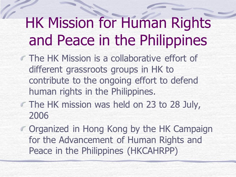 HK Mission for Human Rights and Peace in the Philippines The Mission comprised persons from various sectors in HK, including members from the Bar Association, the Journalist Association, human rights NGOs, church, migrant and student groups.