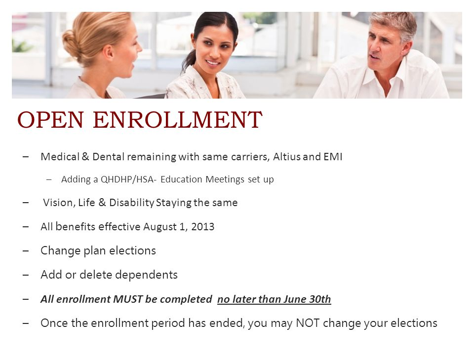 OPEN ENROLLMENT –Medical & Dental remaining with same carriers, Altius and EMI –Adding a QHDHP/HSA- Education Meetings set up – Vision, Life & Disability Staying the same –All b enefits e ffective August 1, 2013 – Change plan elections – Add or delete dependents –All enrollment MUST be completed no later than June 30th – Once the enrollment period has ended, you may NOT change your elections
