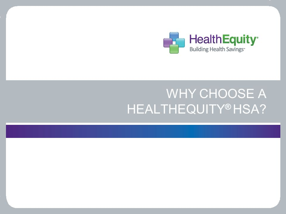 WHY CHOOSE A HEALTHEQUITY ® HSA?