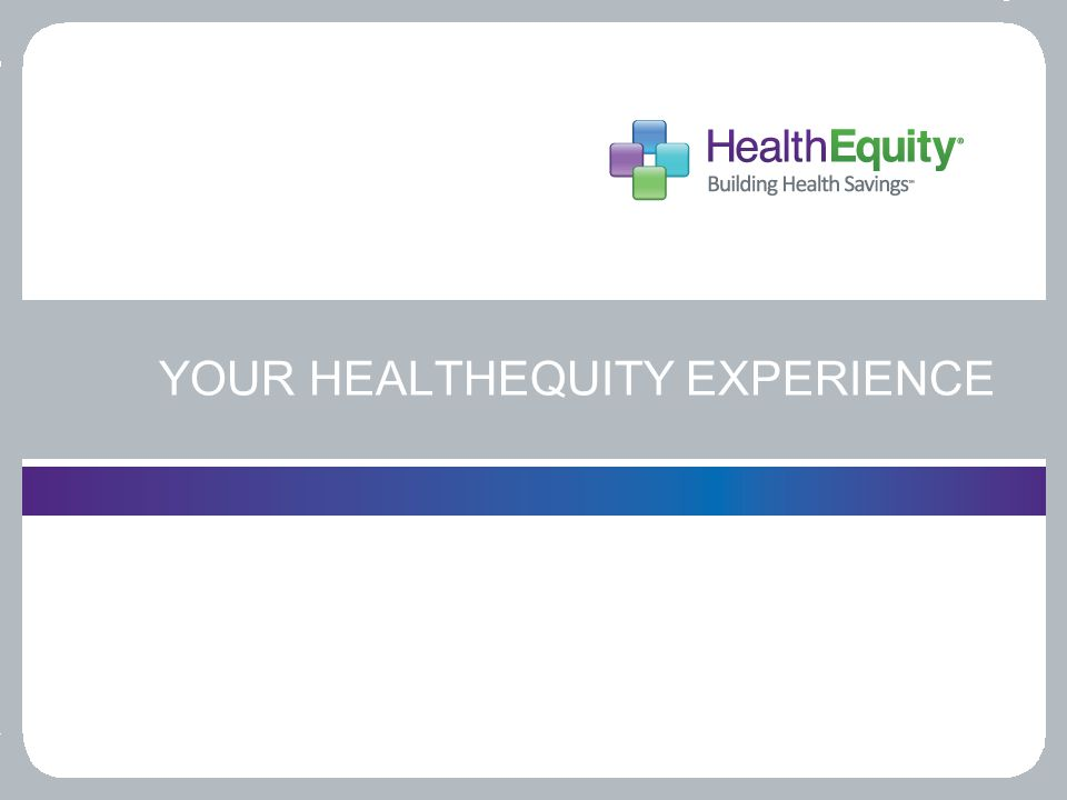 YOUR HEALTHEQUITY EXPERIENCE