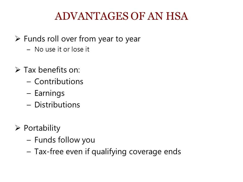 ADVANTAGES OF AN HSA  Funds roll over from year to year –No use it or lose it  Tax benefits on: –Contributions –Earnings –Distributions  Portability –Funds follow you –Tax-free even if qualifying coverage ends
