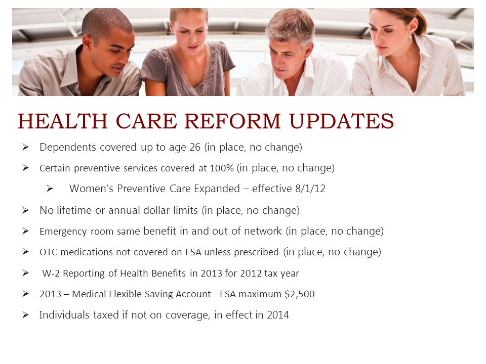 HEALTH CARE REFORM UPDATES  Dependents covered up to age 26 (in place, no change)  Certain preventive services covered at 100% (in place, no change)  Women's Preventive Care Expanded – effective 8/1/12  No lifetime or annual dollar limits (in place, no change)  Emergency room sam e benefit in and out of network (in place, no change)  OTC medications not covered on FSA unless prescribed (in place, no change)  W-2 Reporting of Health Benefits in 2013 for 2012 tax year  2013 – Medical Flexible Saving Account - FSA maximum $2,500  Individuals taxed if not on coverage, in effect in 2014