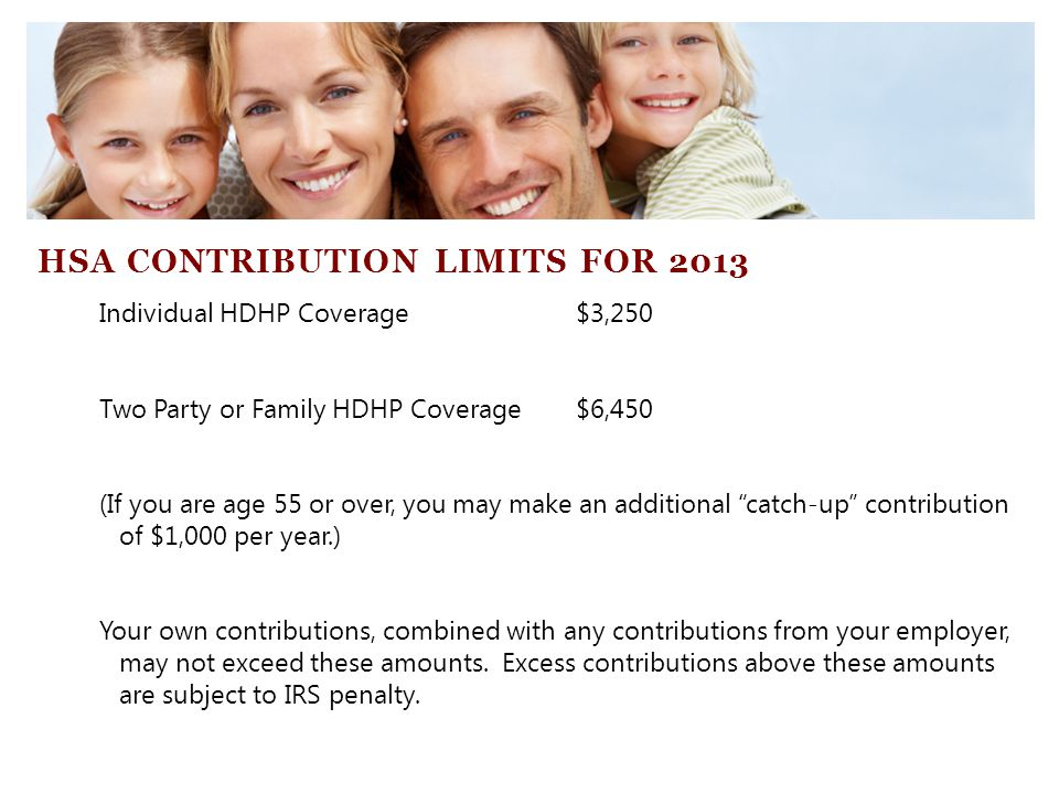 Individual HDHP Coverage$3,250 Two Party or Family HDHP Coverage$6,450 (If you are age 55 or over, you may make an additional catch-up contribution of $1,000 per year.) Your own contributions, combined with any contributions from your employer, may not exceed these amounts.