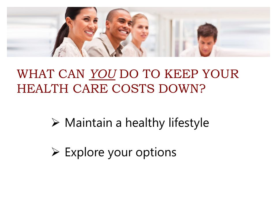WHAT CAN YOU DO TO KEEP YOUR HEALTH CARE COSTS DOWN?  Maintain a healthy lifestyle  Explore your options