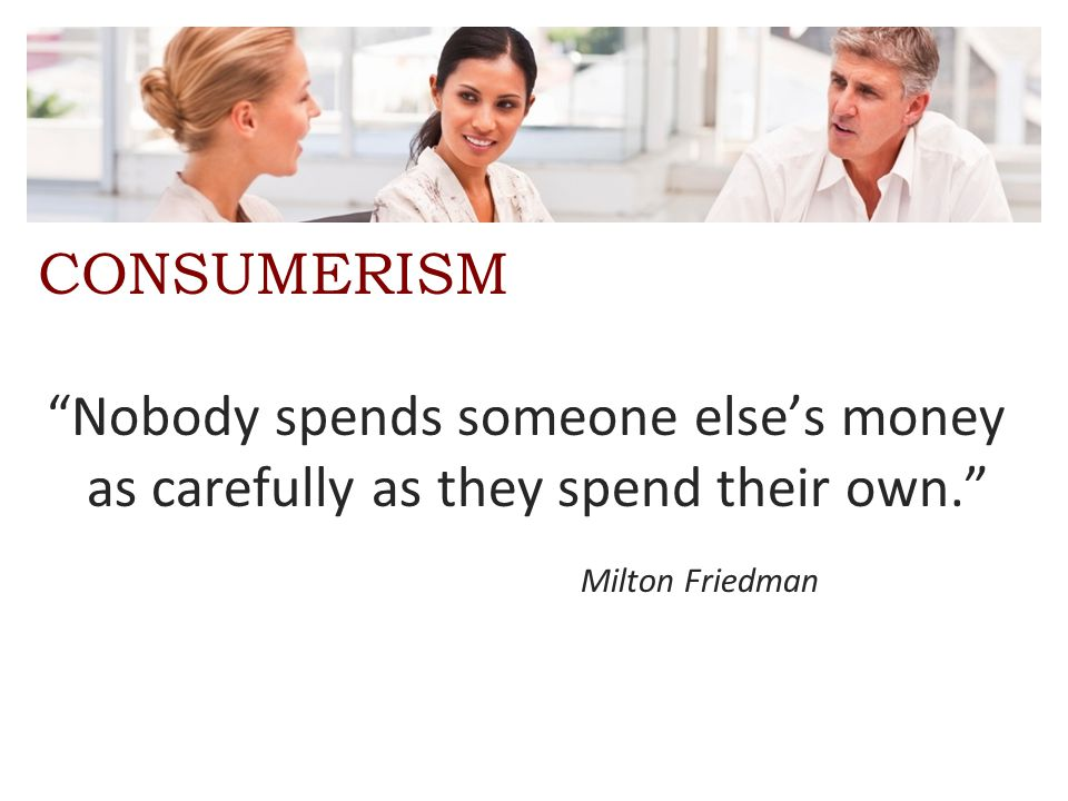 """CONSUMERISM """"Nobody spends someone else's money as carefully as they spend their own."""" Milton Friedman"""