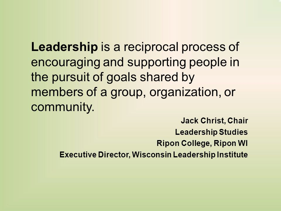 Leadership is a reciprocal process of encouraging and supporting people in the pursuit of goals shared by members of a group, organization, or community.