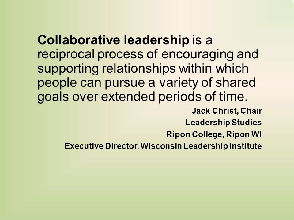 Collaborative leadership is a reciprocal process of encouraging and supporting relationships within which people can pursue a variety of shared goals over extended periods of time.