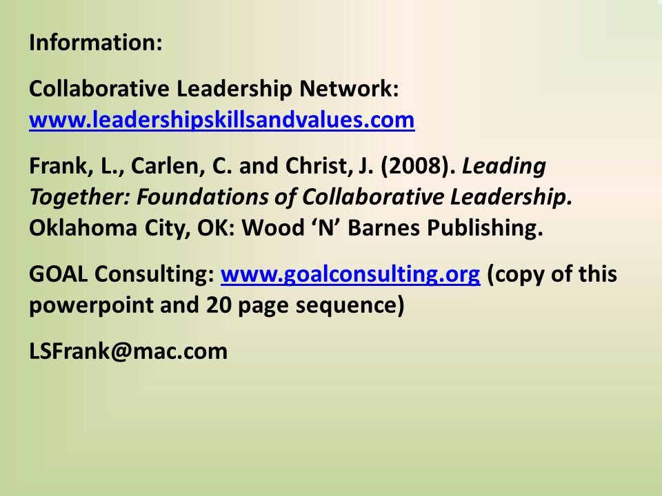Information: Collaborative Leadership Network: www.leadershipskillsandvalues.com www.leadershipskillsandvalues.com Frank, L., Carlen, C.