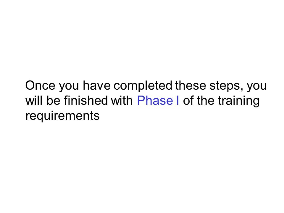 Once you have completed these steps, you will be finished with Phase I of the training requirements