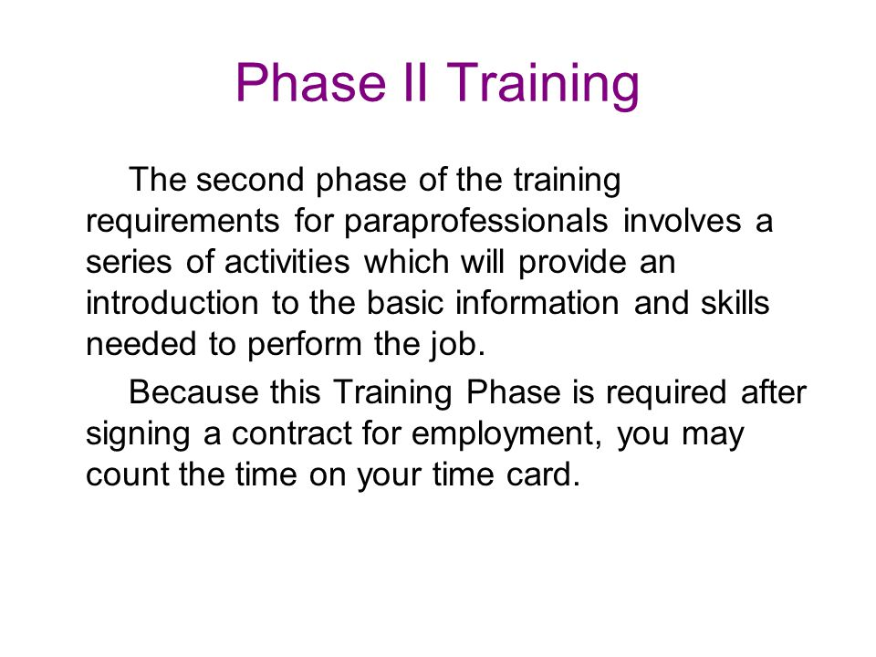 Phase II Training The second phase of the training requirements for paraprofessionals involves a series of activities which will provide an introduction to the basic information and skills needed to perform the job.