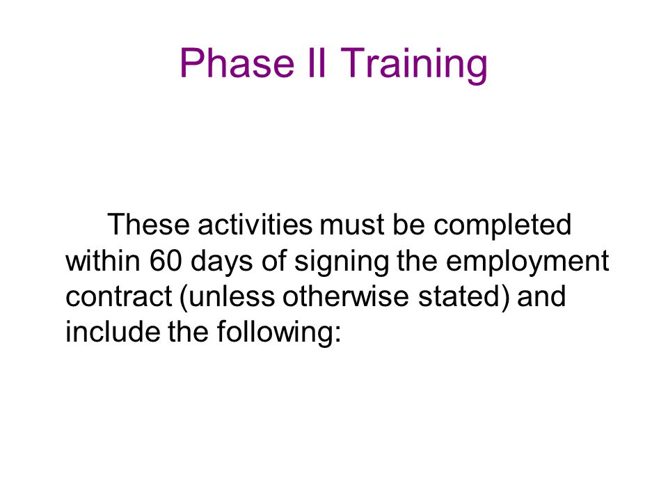 Phase II Training These activities must be completed within 60 days of signing the employment contract (unless otherwise stated) and include the following:
