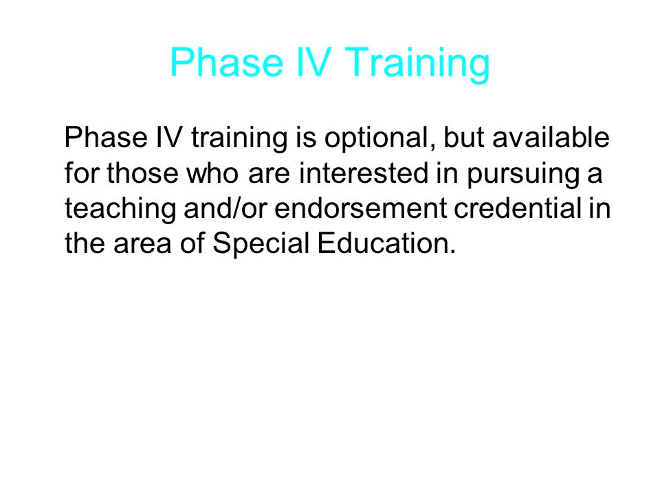 Phase IV Training Phase IV training is optional, but available for those who are interested in pursuing a teaching and/or endorsement credential in the area of Special Education.