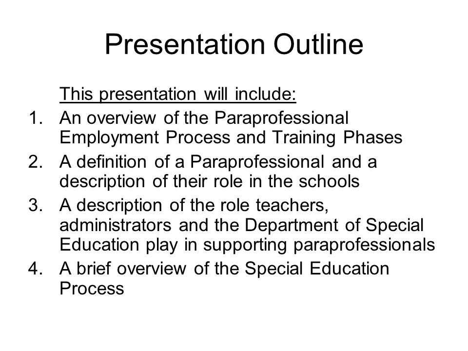 Presentation Outline This presentation will include: 1.An overview of the Paraprofessional Employment Process and Training Phases 2.A definition of a Paraprofessional and a description of their role in the schools 3.A description of the role teachers, administrators and the Department of Special Education play in supporting paraprofessionals 4.A brief overview of the Special Education Process