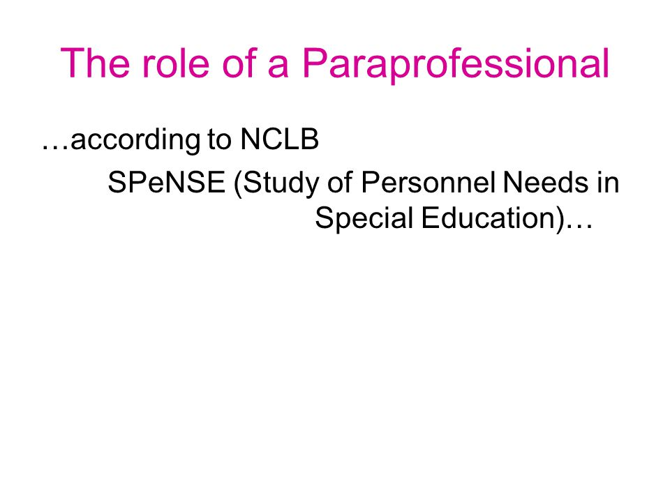 The role of a Paraprofessional …according to NCLB SPeNSE (Study of Personnel Needs in Special Education)…