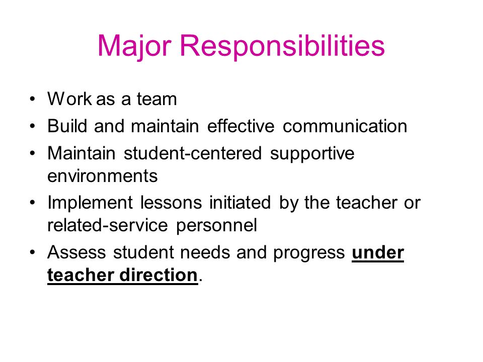 Major Responsibilities Work as a team Build and maintain effective communication Maintain student-centered supportive environments Implement lessons initiated by the teacher or related-service personnel Assess student needs and progress under teacher direction.