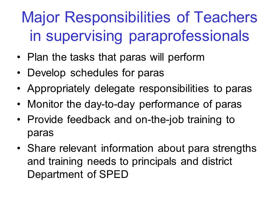 Major Responsibilities of Teachers in supervising paraprofessionals Plan the tasks that paras will perform Develop schedules for paras Appropriately delegate responsibilities to paras Monitor the day-to-day performance of paras Provide feedback and on-the-job training to paras Share relevant information about para strengths and training needs to principals and district Department of SPED